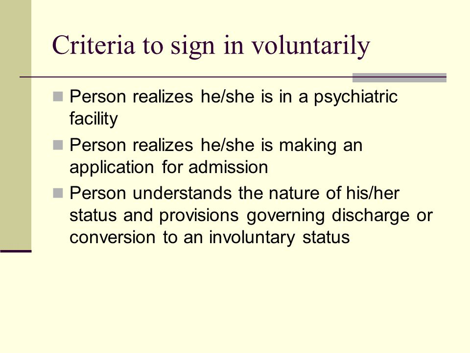 Criteria to sign in voluntarily Person realizes he/she is in a psychiatric facility Person realizes he/she is making an application for admission Person understands the nature of his/her status and provisions governing discharge or conversion to an involuntary status