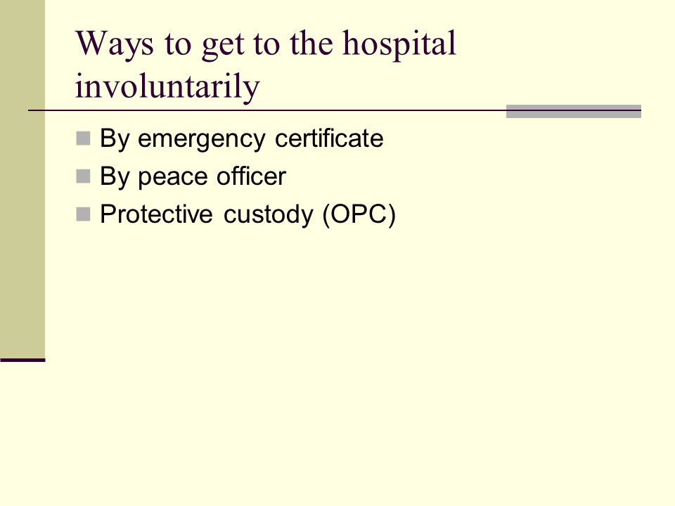 Ways to get to the hospital involuntarily By emergency certificate By peace officer Protective custody (OPC)