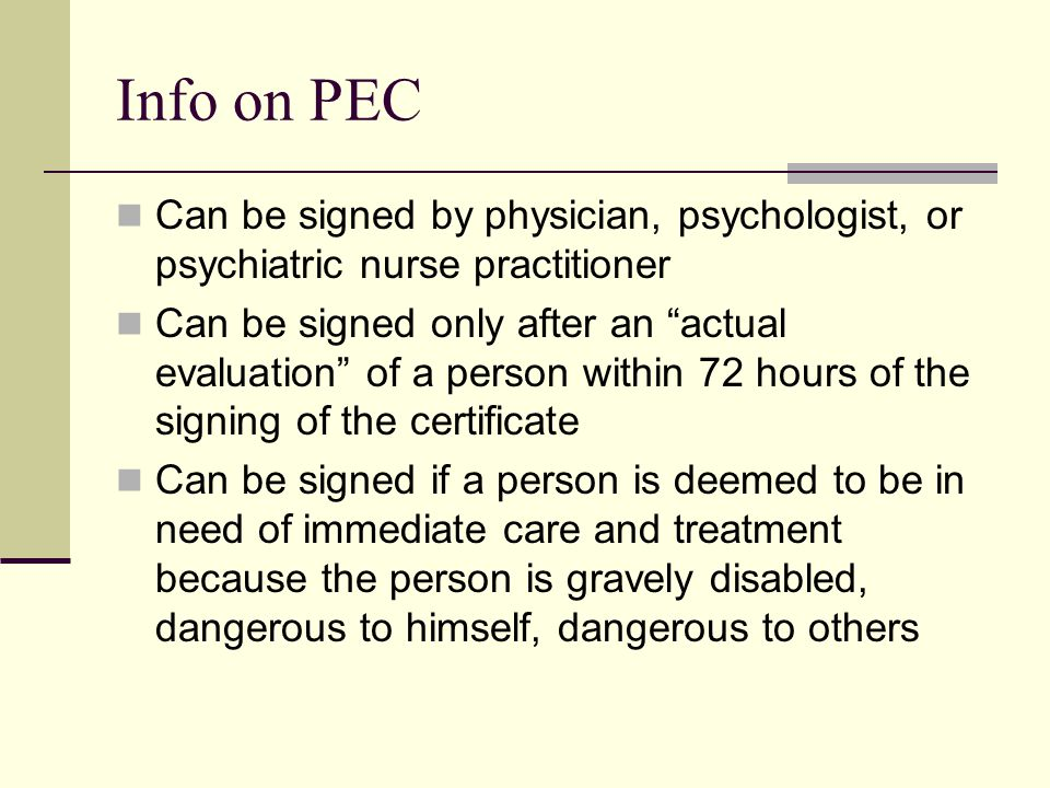 Info on PEC Can be signed by physician, psychologist, or psychiatric nurse practitioner Can be signed only after an actual evaluation of a person within 72 hours of the signing of the certificate Can be signed if a person is deemed to be in need of immediate care and treatment because the person is gravely disabled, dangerous to himself, dangerous to others
