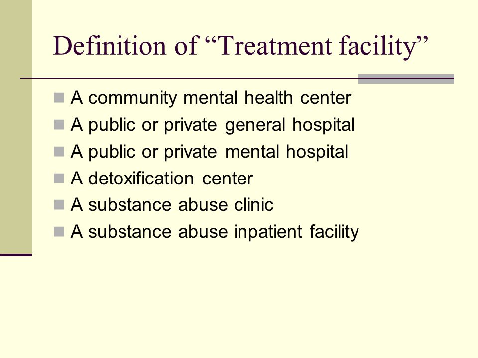 Definition of Treatment facility A community mental health center A public or private general hospital A public or private mental hospital A detoxification center A substance abuse clinic A substance abuse inpatient facility
