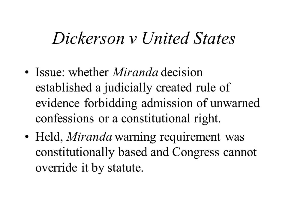 Dickerson v United States Issue: whether Miranda decision established a judicially created rule of evidence forbidding admission of unwarned confessions or a constitutional right.