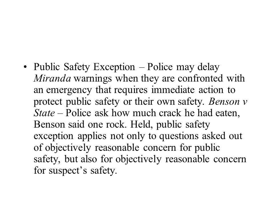 Public Safety Exception – Police may delay Miranda warnings when they are confronted with an emergency that requires immediate action to protect public safety or their own safety.