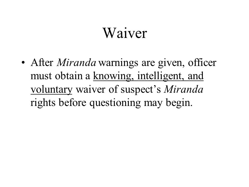 Waiver After Miranda warnings are given, officer must obtain a knowing, intelligent, and voluntary waiver of suspect's Miranda rights before questioning may begin.