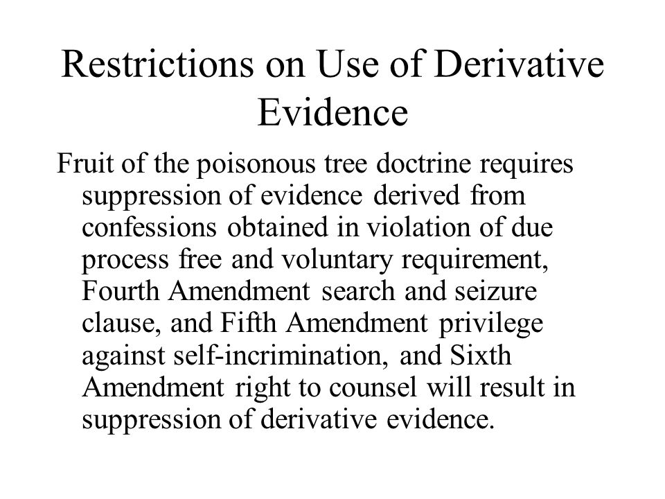 Restrictions on Use of Derivative Evidence Fruit of the poisonous tree doctrine requires suppression of evidence derived from confessions obtained in violation of due process free and voluntary requirement, Fourth Amendment search and seizure clause, and Fifth Amendment privilege against self-incrimination, and Sixth Amendment right to counsel will result in suppression of derivative evidence.