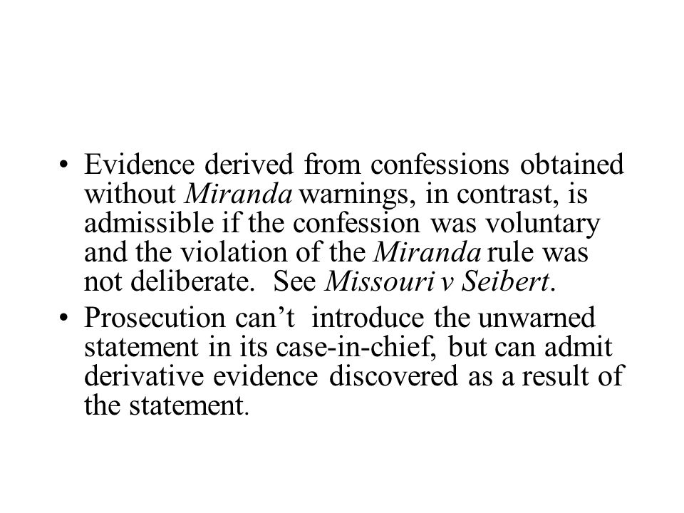 Evidence derived from confessions obtained without Miranda warnings, in contrast, is admissible if the confession was voluntary and the violation of the Miranda rule was not deliberate.