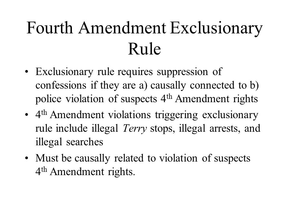 Fourth Amendment Exclusionary Rule Exclusionary rule requires suppression of confessions if they are a) causally connected to b) police violation of suspects 4 th Amendment rights 4 th Amendment violations triggering exclusionary rule include illegal Terry stops, illegal arrests, and illegal searches Must be causally related to violation of suspects 4 th Amendment rights.