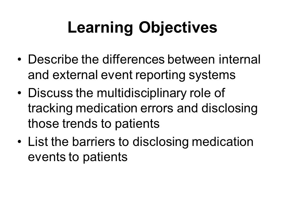 Medication Error Reporting Systems Error reporting systems promote the goal of providing the best possible patient care in a safe, compassionate environment by helping those involved learn about: –Potential risks –Actual errors –Causes of errors –Prevention of recurrent events Both internal and external systems for reporting and tracking errors are necessary Voluntary and mandatory systems each have strengths and weaknesses