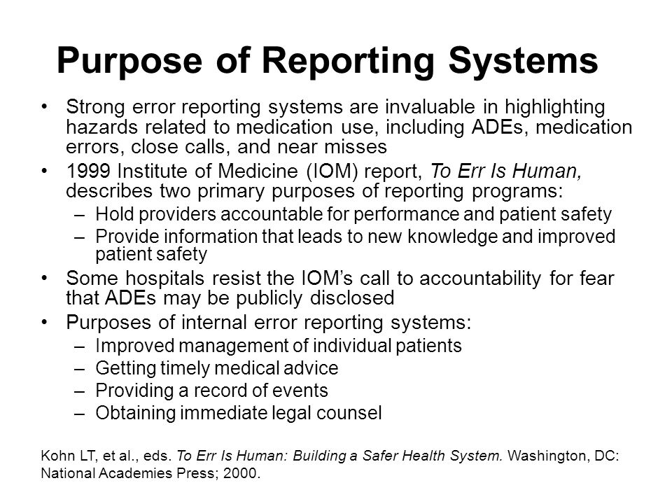 Purpose of Reporting Systems (continued) Ideally –An error is reported internally, investigated, and error reduction strategies implemented –Error reduction strategies are then reported to an external program Purposes of external error reporting systems –Generate widespread alerts –Widely disseminate new ways to prevent errors –Uncover trends and hazards –Recommend best practices for all health care stakeholders