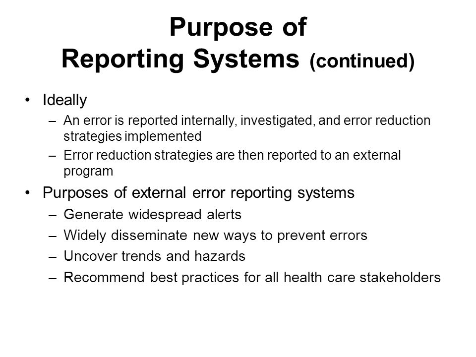 Responsibility for Reporting The best person to report an event is the one who was involved or who found or witnessed the event Most medication errors are reported by nurses or pharmacists Everyone associated with health care could potentially make reports (e.g., pharmacists, physicians, nurses, dentists, techs, assistants, medical equipment vendors) Consumers may report suspected medication errors to: –External voluntary error reporting programs –Appropriate licensing boards –Facility in which error occurred –Person(s) making the error The facility should thoroughly investigate any reported medication error