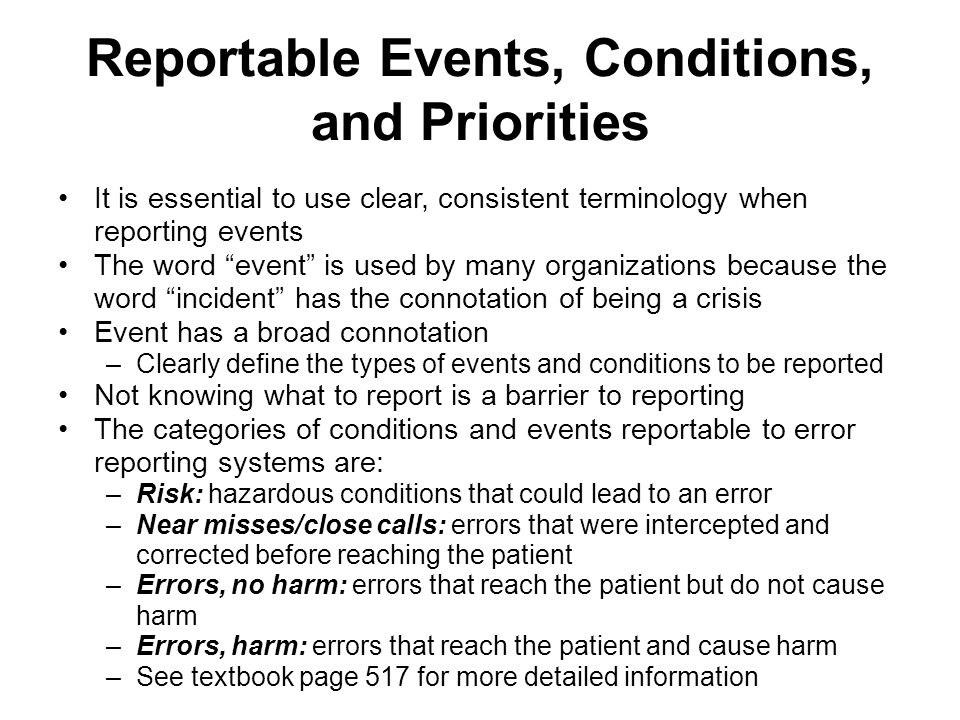 Reportable Events, Conditions, and Priorities (continued) Provide staff members with examples of adverse occurrences to minimize confusion about what is desired Near misses and conditions that could lead to errors or less serious errors all provide information about the underlying system-based causes of medication errors –All of the above should be reported –Allows systems to be proactive in identifying system failures –Less devastating to report events not causing harm than to have to report harmful occurrences Institutions should encourage personnel to report events and not to assume that the problem is already known More complete reporting enhances the ability to learn about errors and to implement appropriate safeguards