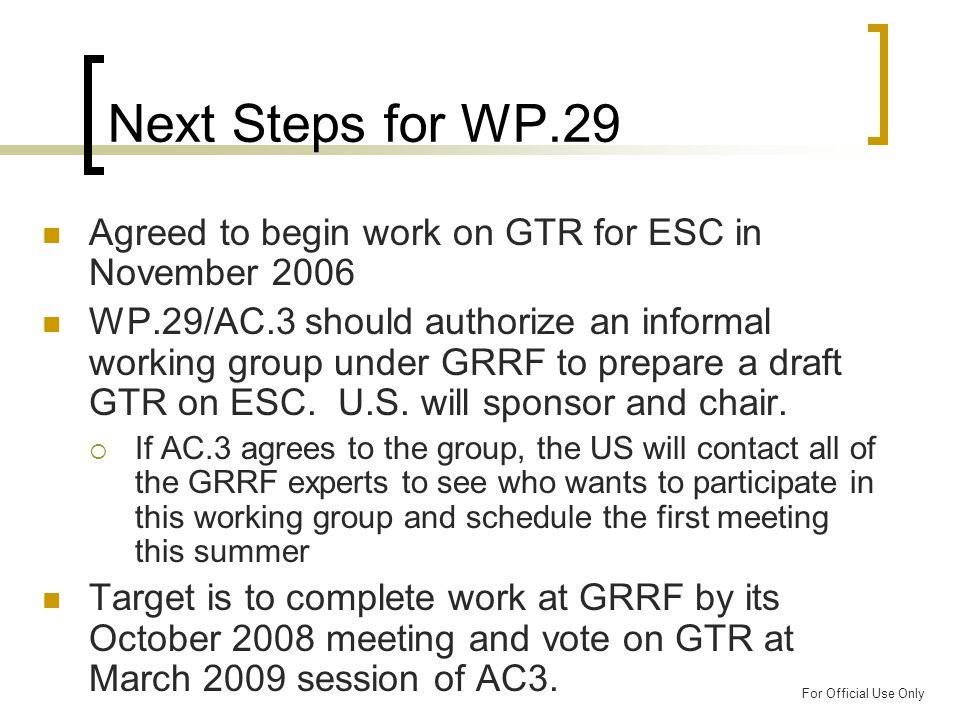 For Official Use Only Next Steps for WP.29 Agreed to begin work on GTR for ESC in November 2006 WP.29/AC.3 should authorize an informal working group under GRRF to prepare a draft GTR on ESC.