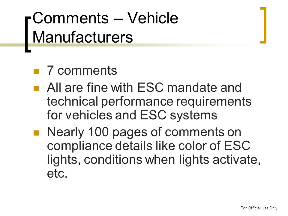For Official Use Only Comments – Vehicle Manufacturers 7 comments All are fine with ESC mandate and technical performance requirements for vehicles and ESC systems Nearly 100 pages of comments on compliance details like color of ESC lights, conditions when lights activate, etc.