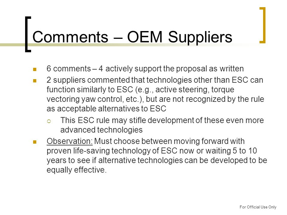 For Official Use Only Comments – OEM Suppliers 6 comments – 4 actively support the proposal as written 2 suppliers commented that technologies other than ESC can function similarly to ESC (e.g., active steering, torque vectoring yaw control, etc.), but are not recognized by the rule as acceptable alternatives to ESC  This ESC rule may stifle development of these even more advanced technologies Observation: Must choose between moving forward with proven life-saving technology of ESC now or waiting 5 to 10 years to see if alternative technologies can be developed to be equally effective.