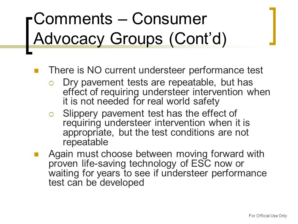 For Official Use Only Comments – Consumer Advocacy Groups (Cont'd) There is NO current understeer performance test  Dry pavement tests are repeatable, but has effect of requiring understeer intervention when it is not needed for real world safety  Slippery pavement test has the effect of requiring understeer intervention when it is appropriate, but the test conditions are not repeatable Again must choose between moving forward with proven life-saving technology of ESC now or waiting for years to see if understeer performance test can be developed