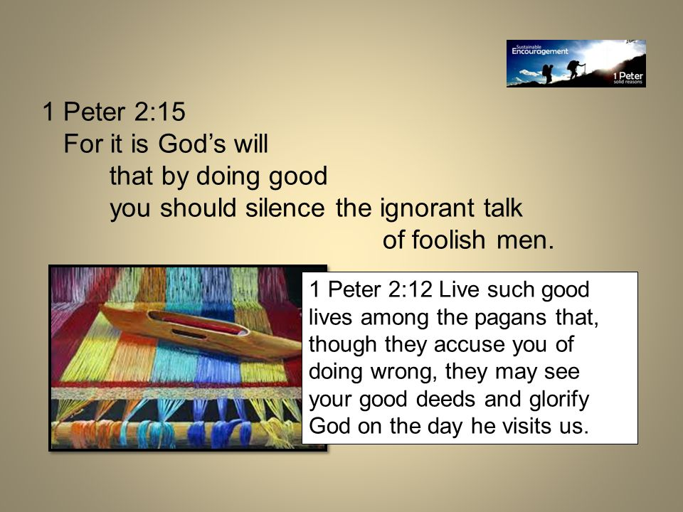 1 Peter 2:15 For it is God's will that by doing good you should silence the ignorant talk of foolish men.