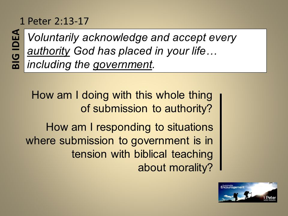 BIG IDEA 1 Peter 2:13-17 Voluntarily acknowledge and accept every authority God has placed in your life… including the government.
