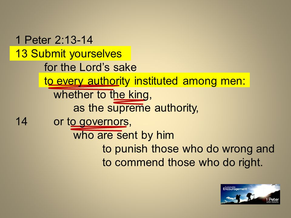 1 Peter 2:13-14 13 Submit yourselves for the Lord's sake to every authority instituted among men: whether to the king, as the supreme authority, 14 or to governors, who are sent by him to punish those who do wrong and to commend those who do right.