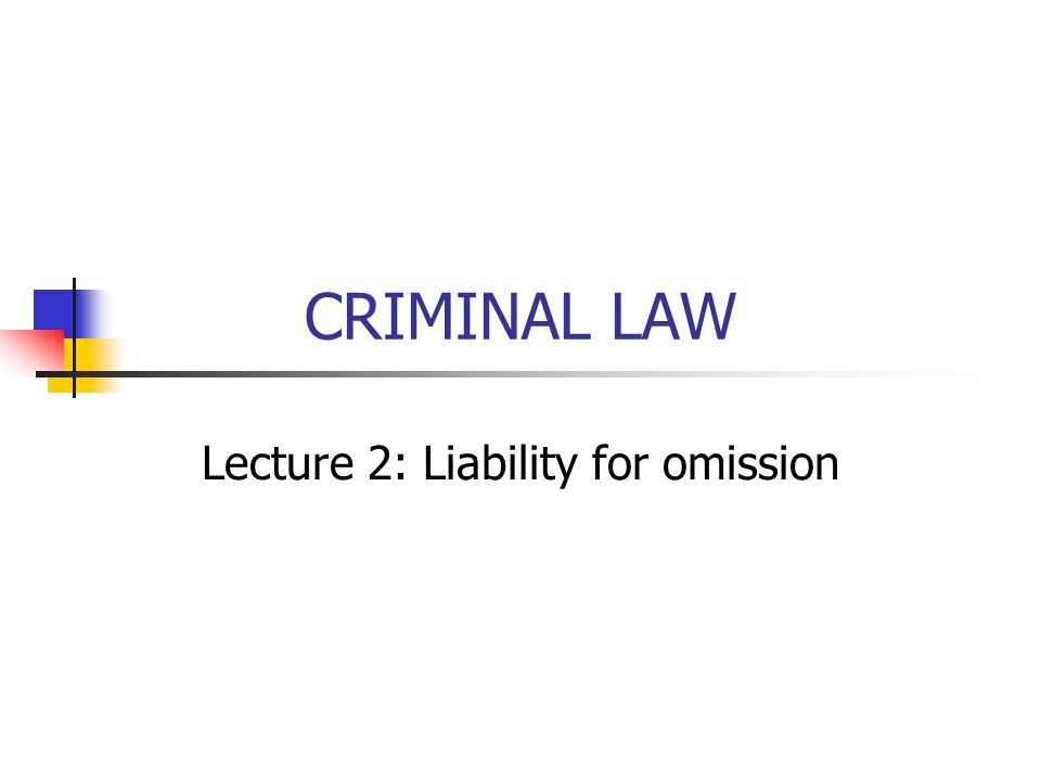 CRIMINAL LAW Lecture 2: Liability for omission