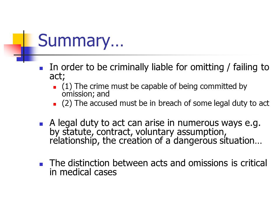 Summary… In order to be criminally liable for omitting / failing to act; (1) The crime must be capable of being committed by omission; and (2) The acc