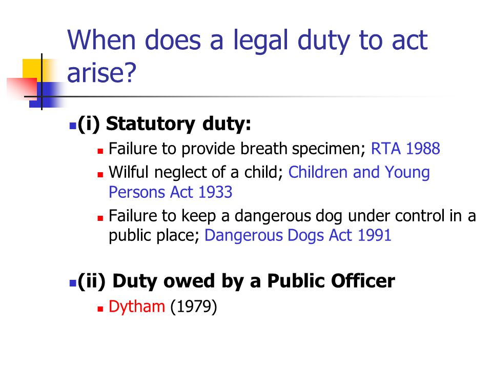 When does a legal duty to act arise? (i) Statutory duty: Failure to provide breath specimen; RTA 1988 Wilful neglect of a child; Children and Young Pe