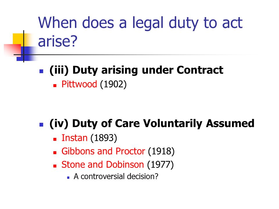 When does a legal duty to act arise? (iii) Duty arising under Contract Pittwood (1902) (iv) Duty of Care Voluntarily Assumed Instan (1893) Gibbons and