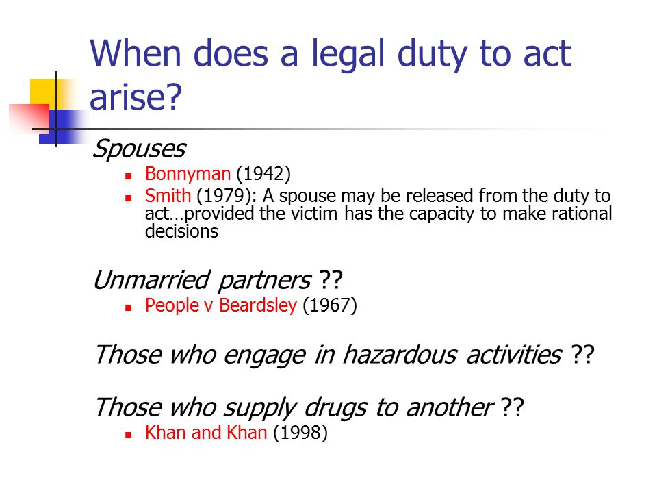 When does a legal duty to act arise? Spouses Bonnyman (1942) Smith (1979): A spouse may be released from the duty to act…provided the victim has the c