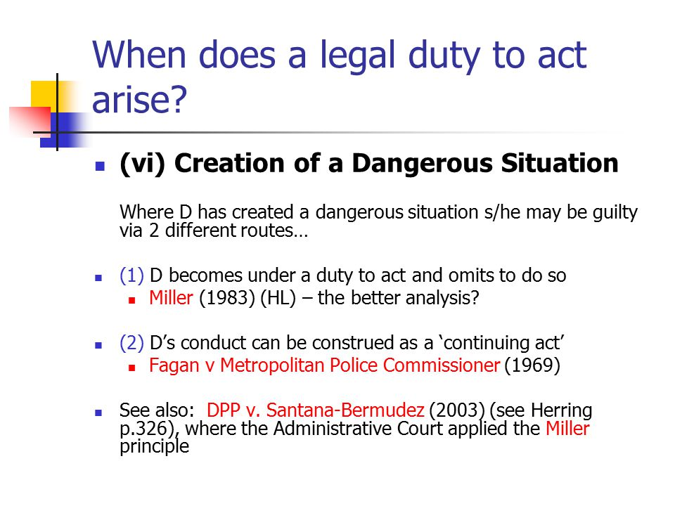 When does a legal duty to act arise? (vi) Creation of a Dangerous Situation Where D has created a dangerous situation s/he may be guilty via 2 differe