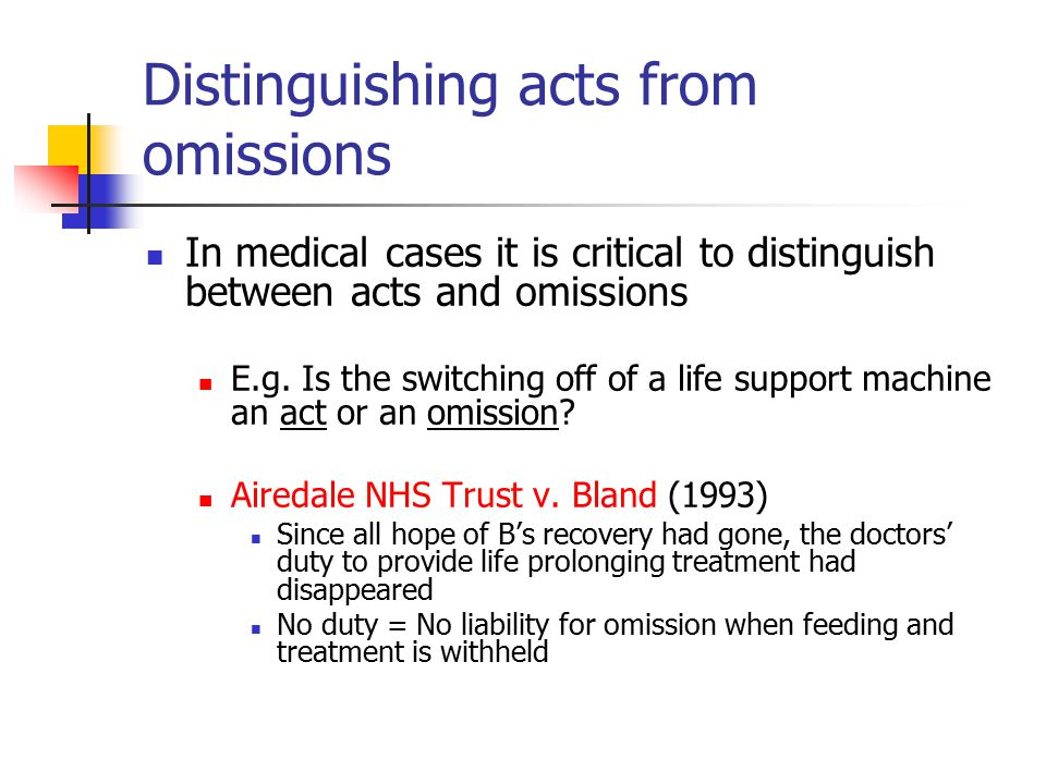 Distinguishing acts from omissions In medical cases it is critical to distinguish between acts and omissions E.g. Is the switching off of a life suppo