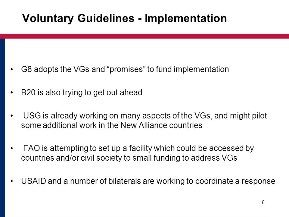 Voluntary Guidelines - Implementation G8 adopts the VGs and promises to fund implementation B20 is also trying to get out ahead USG is already working on many aspects of the VGs, and might pilot some additional work in the New Alliance countries FAO is attempting to set up a facility which could be accessed by countries and/or civil society to small funding to address VGs USAID and a number of bilaterals are working to coordinate a response 8