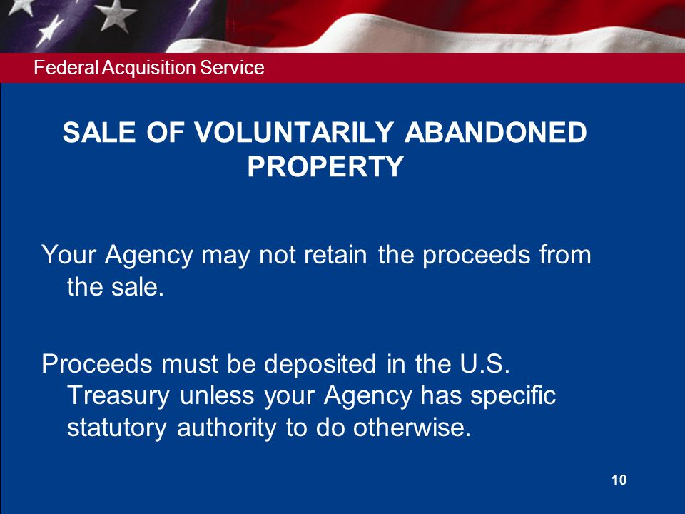 Federal Acquisition Service 10 SALE OF VOLUNTARILY ABANDONED PROPERTY Your Agency may not retain the proceeds from the sale.