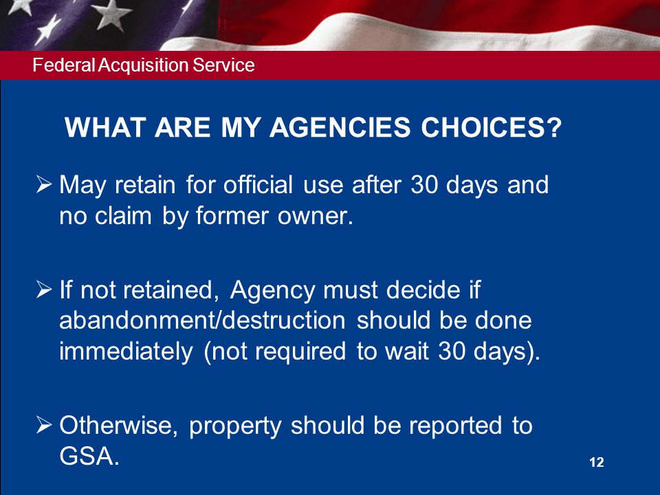 Federal Acquisition Service 12 WHAT ARE MY AGENCIES CHOICES?  May retain for official use after 30 days and no claim by former owner.  If not retain