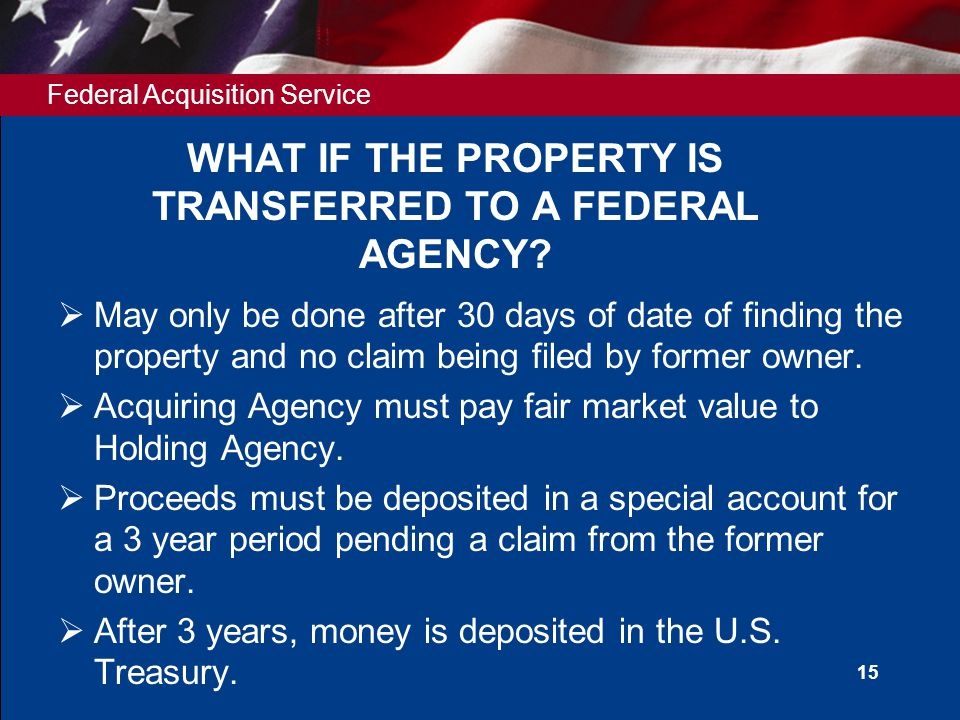 Federal Acquisition Service 15 WHAT IF THE PROPERTY IS TRANSFERRED TO A FEDERAL AGENCY.