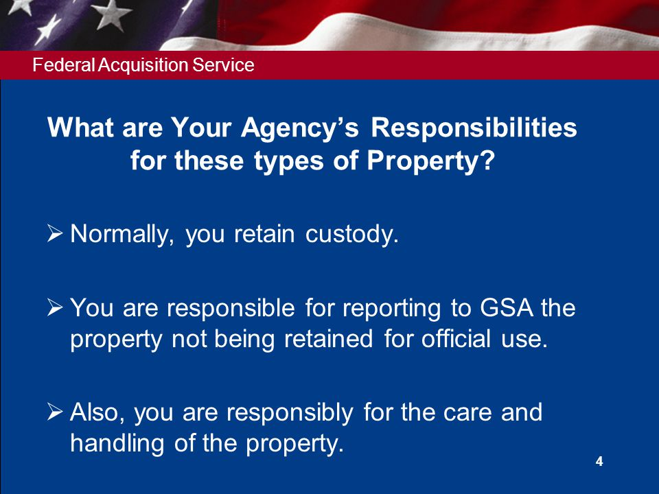 Federal Acquisition Service 4 What are Your Agency's Responsibilities for these types of Property.