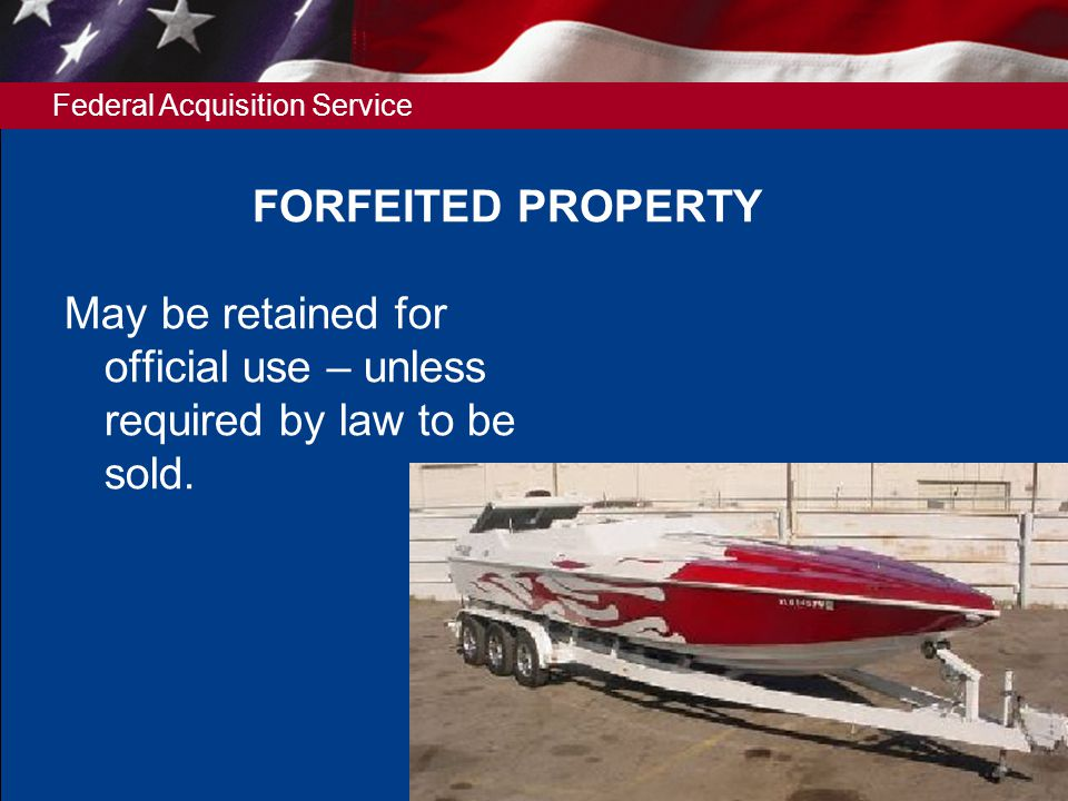Federal Acquisition Service 6 FORFEITED PROPERTY May be retained for official use – unless required by law to be sold.
