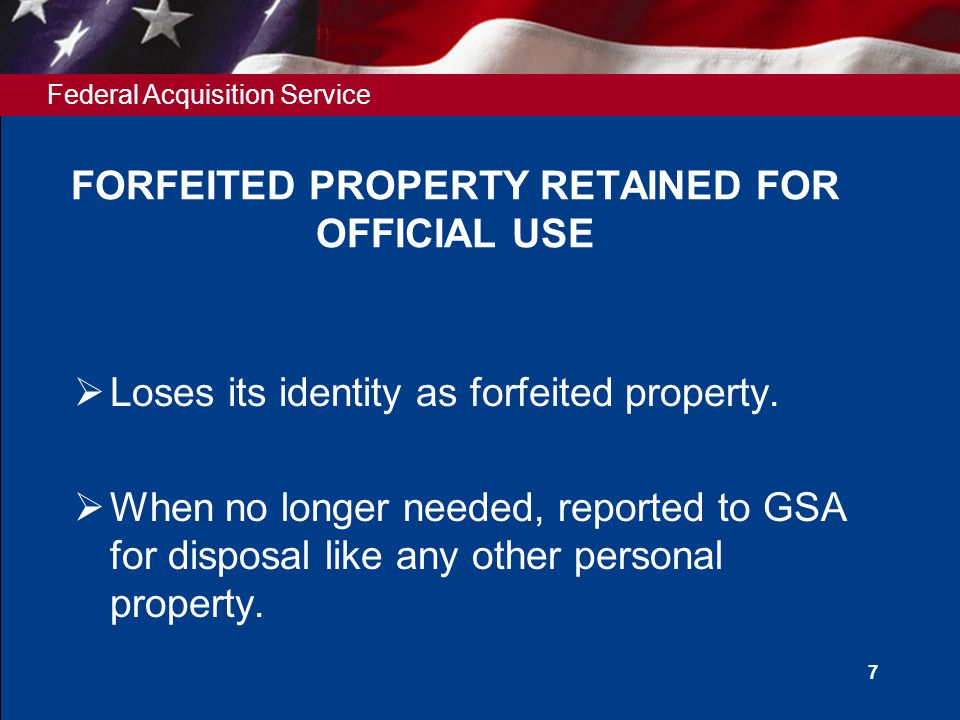 Federal Acquisition Service 7 FORFEITED PROPERTY RETAINED FOR OFFICIAL USE  Loses its identity as forfeited property.