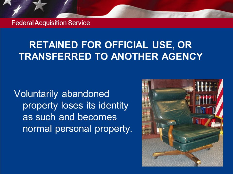 Federal Acquisition Service 9 RETAINED FOR OFFICIAL USE, OR TRANSFERRED TO ANOTHER AGENCY Voluntarily abandoned property loses its identity as such and becomes normal personal property.