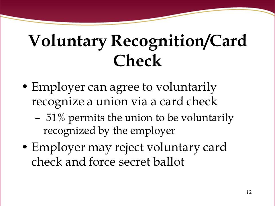 12 Voluntary Recognition/Card Check Employer can agree to voluntarily recognize a union via a card check – 51% permits the union to be voluntarily recognized by the employer Employer may reject voluntary card check and force secret ballot