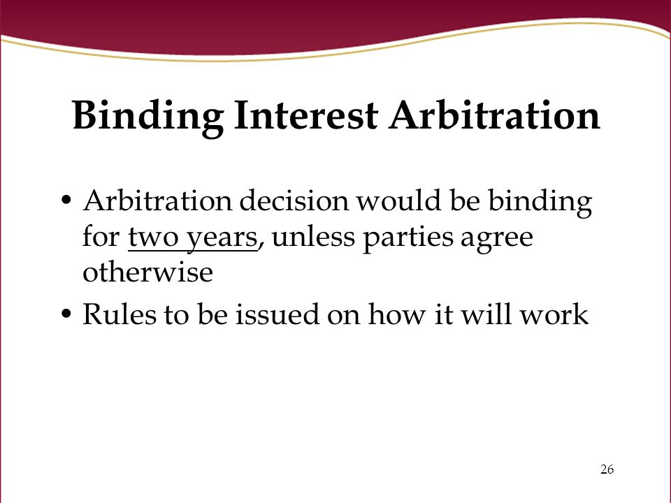 26 Binding Interest Arbitration Arbitration decision would be binding for two years, unless parties agree otherwise Rules to be issued on how it will work