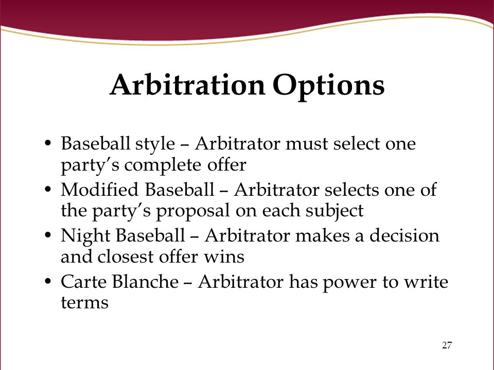 27 Arbitration Options Baseball style – Arbitrator must select one party's complete offer Modified Baseball – Arbitrator selects one of the party's proposal on each subject Night Baseball – Arbitrator makes a decision and closest offer wins Carte Blanche – Arbitrator has power to write terms