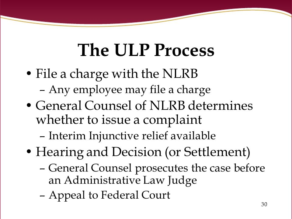 30 The ULP Process File a charge with the NLRB –Any employee may file a charge General Counsel of NLRB determines whether to issue a complaint –Interim Injunctive relief available Hearing and Decision (or Settlement) –General Counsel prosecutes the case before an Administrative Law Judge –Appeal to Federal Court