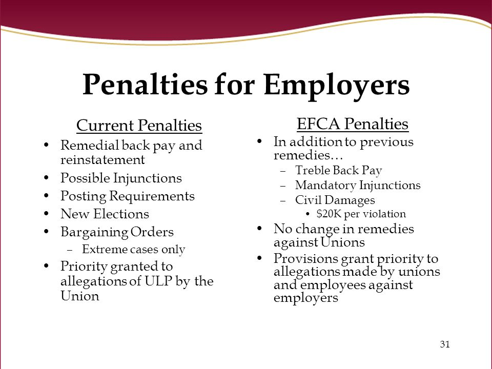 31 Penalties for Employers Current Penalties Remedial back pay and reinstatement Possible Injunctions Posting Requirements New Elections Bargaining Orders –Extreme cases only Priority granted to allegations of ULP by the Union EFCA Penalties In addition to previous remedies… –Treble Back Pay –Mandatory Injunctions –Civil Damages $20K per violation No change in remedies against Unions Provisions grant priority to allegations made by unions and employees against employers