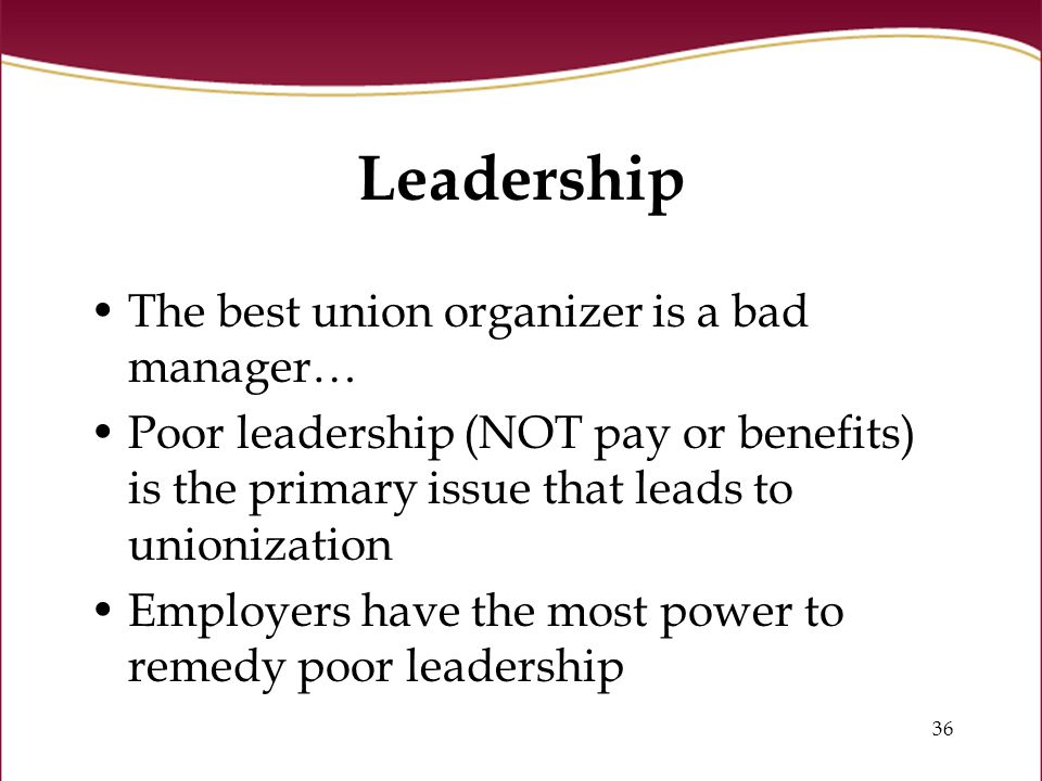 36 Leadership The best union organizer is a bad manager… Poor leadership (NOT pay or benefits) is the primary issue that leads to unionization Employers have the most power to remedy poor leadership
