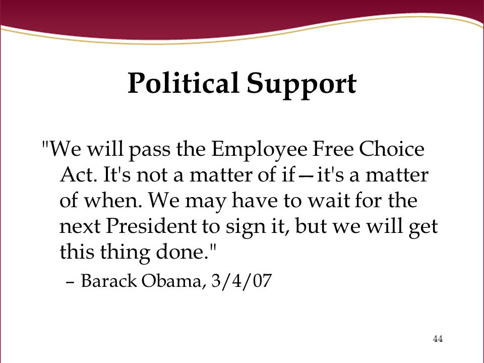 44 Political Support We will pass the Employee Free Choice Act.