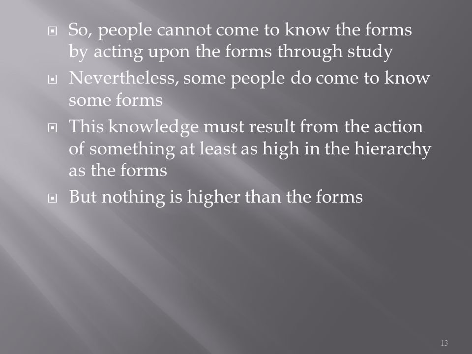  So, people cannot come to know the forms by acting upon the forms through study  Nevertheless, some people do come to know some forms  This knowledge must result from the action of something at least as high in the hierarchy as the forms  But nothing is higher than the forms 13