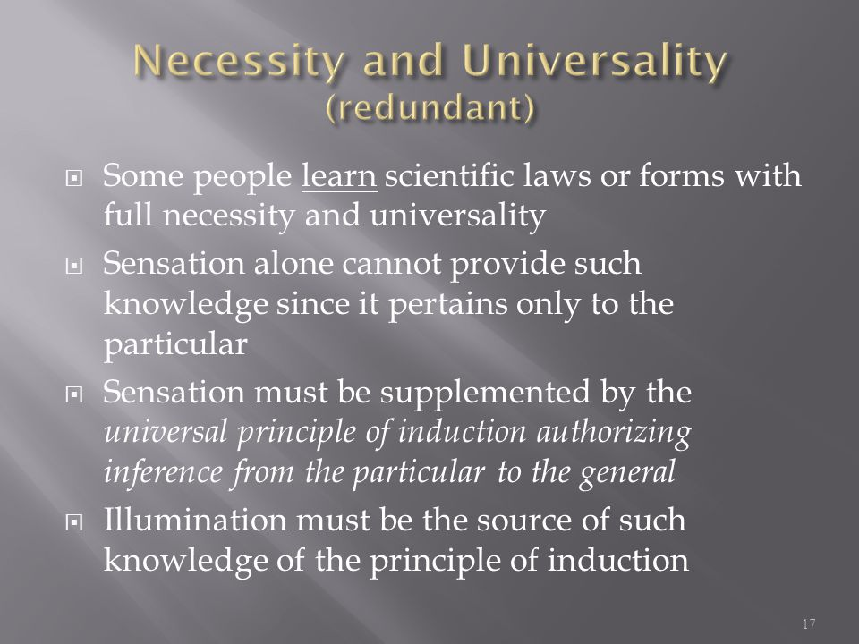  Some people learn scientific laws or forms with full necessity and universality  Sensation alone cannot provide such knowledge since it pertains only to the particular  Sensation must be supplemented by the universal principle of induction authorizing inference from the particular to the general  Illumination must be the source of such knowledge of the principle of induction 17
