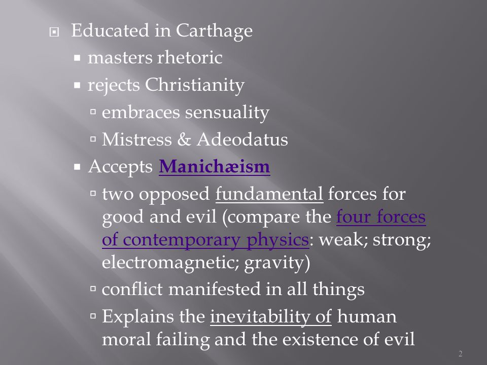  Educated in Carthage  masters rhetoric  rejects Christianity  embraces sensuality  Mistress & Adeodatus  Accepts Manichæism Manichæism  two opposed fundamental forces for good and evil (compare the four forces of contemporary physics: weak; strong; electromagnetic; gravity)four forces of contemporary physics  conflict manifested in all things  Explains the inevitability of human moral failing and the existence of evil 2