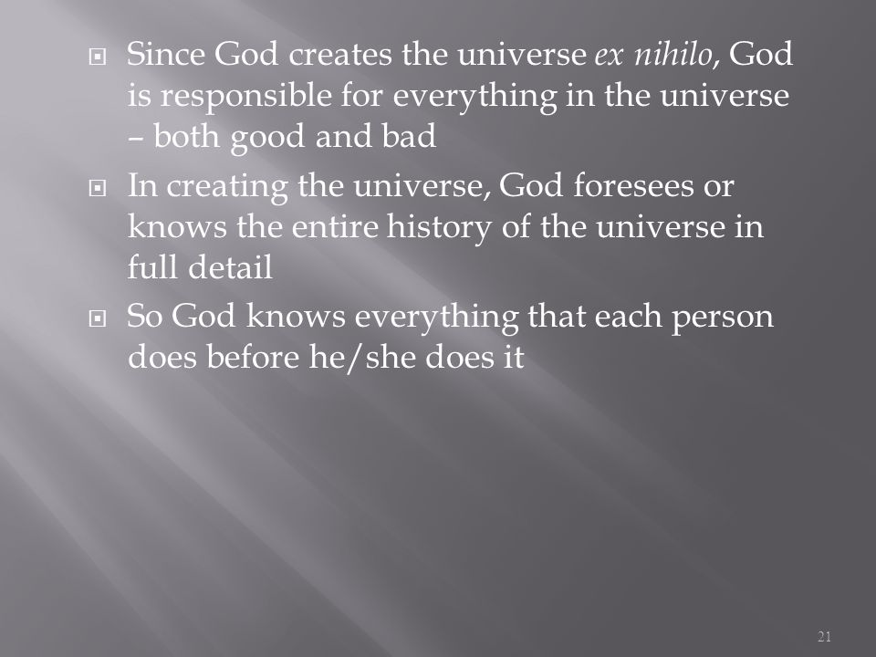  Since God creates the universe ex nihilo, God is responsible for everything in the universe – both good and bad  In creating the universe, God foresees or knows the entire history of the universe in full detail  So God knows everything that each person does before he/she does it 21