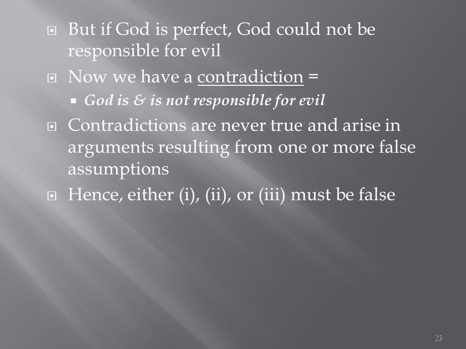  But if God is perfect, God could not be responsible for evil  Now we have a contradiction =  God is & is not responsible for evil  Contradictions are never true and arise in arguments resulting from one or more false assumptions  Hence, either (i), (ii), or (iii) must be false 23