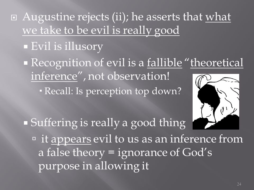  Augustine rejects (ii); he asserts that what we take to be evil is really good  Evil is illusory  Recognition of evil is a fallible theoretical inference , not observation.