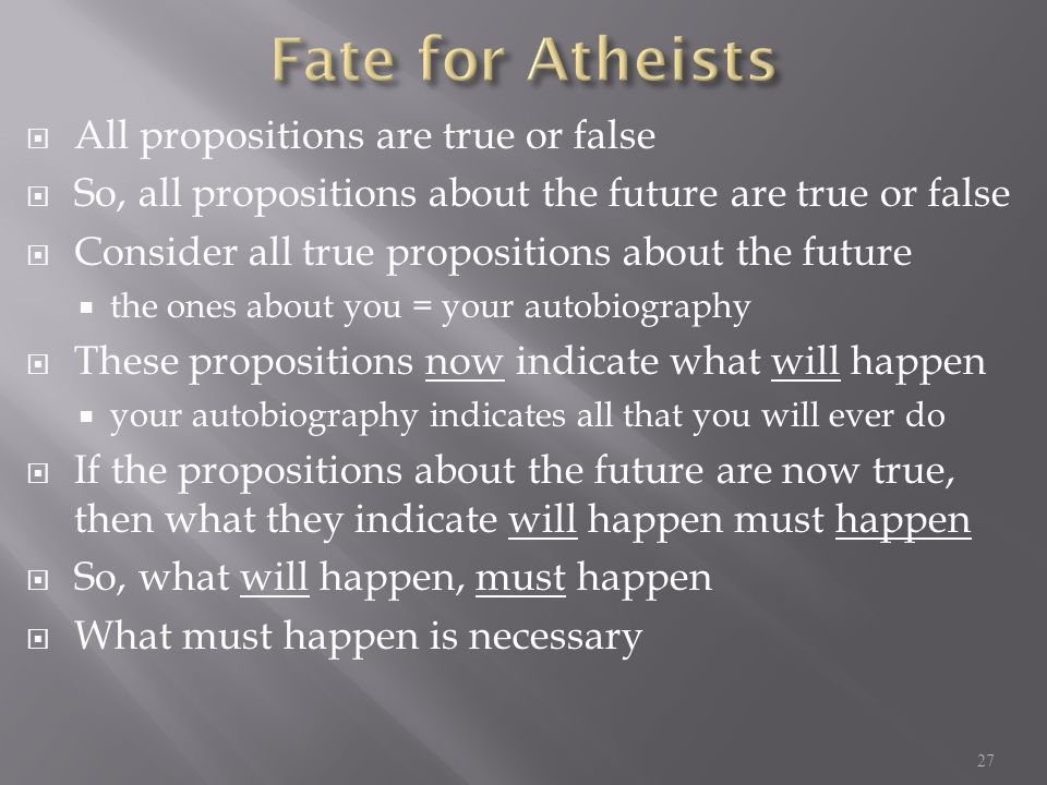  All propositions are true or false  So, all propositions about the future are true or false  Consider all true propositions about the future  the ones about you = your autobiography  These propositions now indicate what will happen  your autobiography indicates all that you will ever do  If the propositions about the future are now true, then what they indicate will happen must happen  So, what will happen, must happen  What must happen is necessary 27